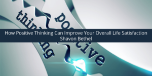 Shavon Bethel Discusses How Positive Thinking Can Improve Your Overall Life Satisfaction