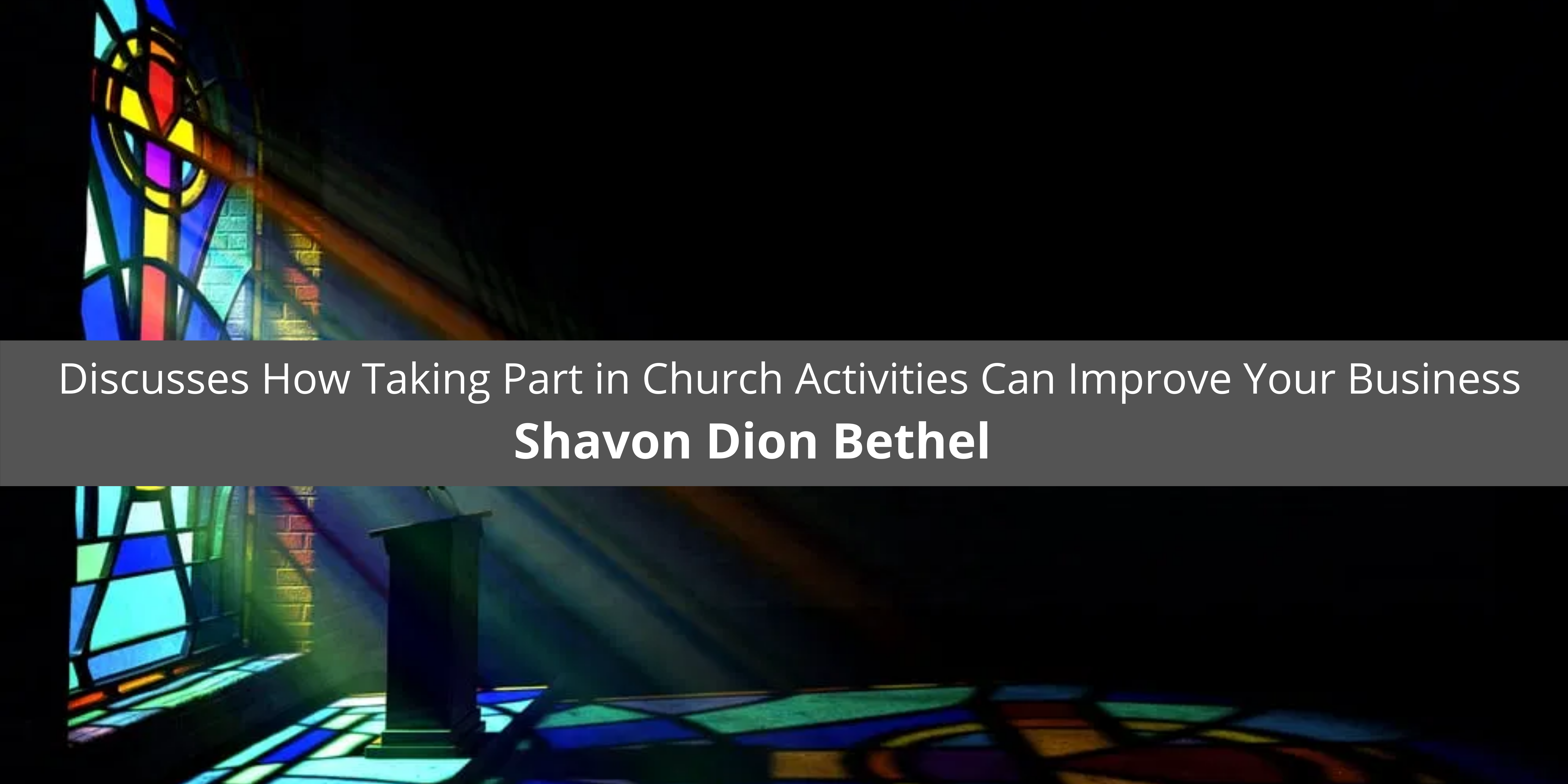Shavon Dion Bethel Discusses How Taking Part in Church Activities Can Improve Your Business